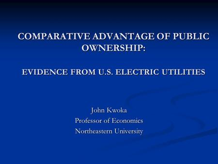 COMPARATIVE ADVANTAGE OF PUBLIC OWNERSHIP: EVIDENCE FROM U.S. ELECTRIC UTILITIES John Kwoka Professor of Economics Northeastern University.