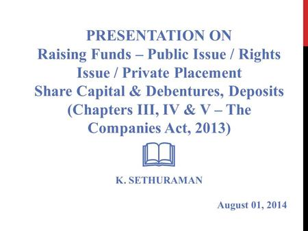 PRESENTATION ON Raising Funds – Public Issue / Rights Issue / Private Placement Share Capital & Debentures, Deposits (Chapters III, IV & V – The Companies.