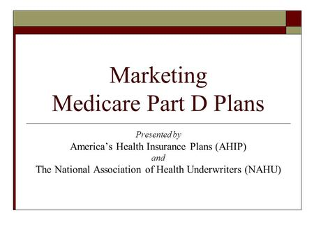 Marketing Medicare Part D Plans Presented by America's Health Insurance Plans (AHIP) and The National Association of Health Underwriters (NAHU)