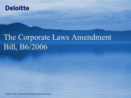 The Corporate Laws Amendment Bill, B6/2006. © 2006 Deloitte Touche Tohmatsu Corporate Laws Amendment Bill, B6/2006 – 29 May 2006 Introduction Presenting.