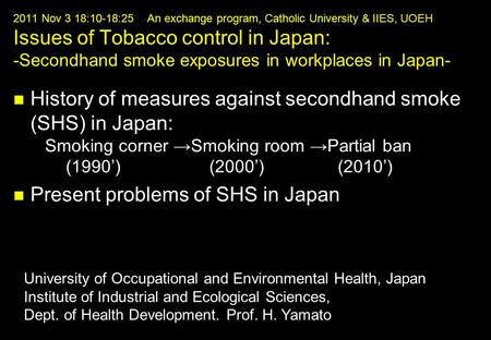 2011 Nov 3 18:10-18:25 An exchange program, Catholic University & IIES, UOEH Issues of Tobacco control in Japan: -Secondhand smoke exposures in workplaces.