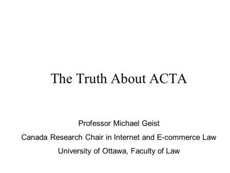 The Truth About ACTA Professor Michael Geist Canada Research Chair in Internet and E-commerce Law University of Ottawa, Faculty of Law.