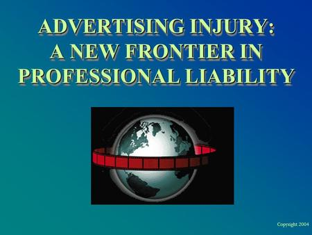 Copyright 2004 ADVERTISING INJURY: A NEW FRONTIER IN PROFESSIONAL LIABILITY.