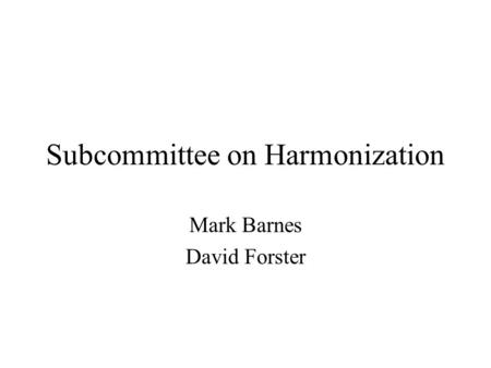 Subcommittee on Harmonization Mark Barnes David Forster.