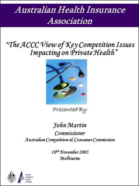 "Australian Health Insurance Association "" The ACCC View of Key Competition Issues Impacting on Private Health"" Presented By John Martin Commissioner Australian."
