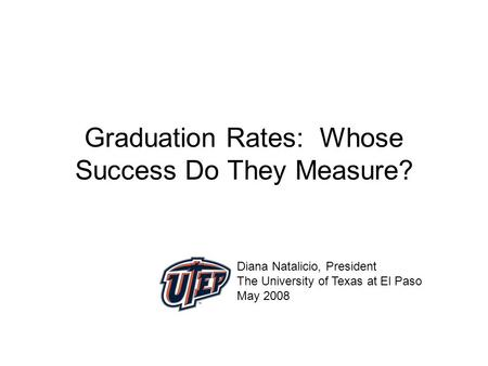 Graduation Rates: Whose Success Do They Measure? Diana Natalicio, President The University of Texas at El Paso May 2008.