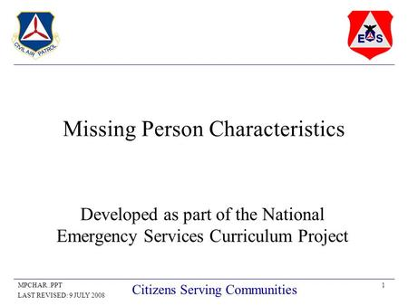 1MPCHAR..PPT LAST REVISED: 9 JULY 2008 Citizens Serving Communities Missing Person Characteristics Developed as part of the National Emergency Services.