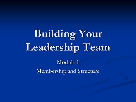 Building Your Leadership Team Module 1 Membership and Structure.