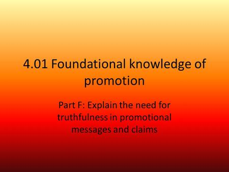 4.01 Foundational knowledge of promotion Part F: Explain the need for truthfulness in promotional messages and claims.
