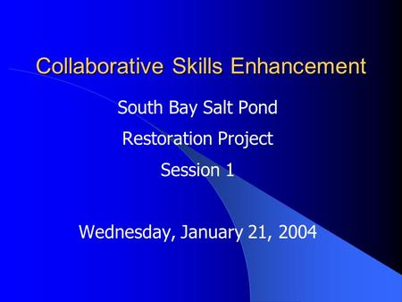 Collaborative Skills Enhancement South Bay Salt Pond Restoration Project Session 1 Wednesday, January 21, 2004.