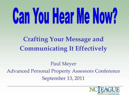 Crafting Your Message and Communicating It Effectively Paul Meyer Advanced Personal Property Assessors Conference September 13, 2011.
