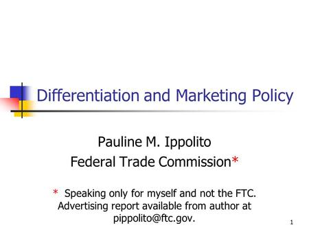 1 Differentiation and Marketing Policy Pauline M. Ippolito Federal Trade Commission* * Speaking only for myself and not the FTC. Advertising report available.