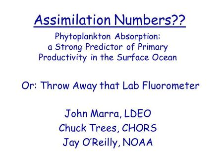 Assimilation Numbers?? Phytoplankton Absorption: a Strong Predictor of Primary Productivity in the Surface Ocean Or: Throw Away that Lab Fluorometer John.