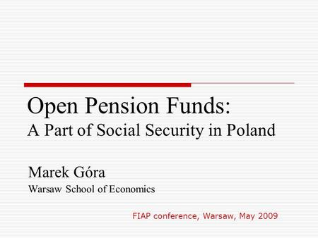 Open Pension Funds: A Part of Social Security in Poland Marek Góra Warsaw School of Economics FIAP conference, Warsaw, May 2009.
