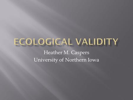 Heather M. Caspers University of Northern Iowa.  Methods and materials of study must approximate the real-life situation that is being examined  Connection.