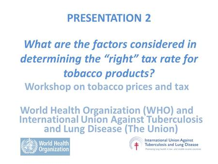 "PRESENTATION 2 What are the factors considered in determining the ""right"" tax rate for tobacco products? Workshop on tobacco prices and tax World Health."