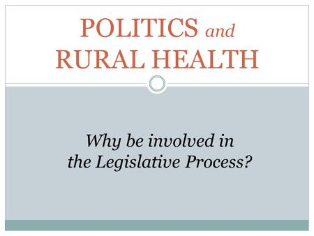 POLITICS and RURAL HEALTH Why be involved in the Legislative Process?