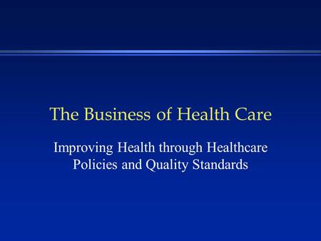 The Business of Health Care Improving Health through Healthcare Policies and Quality Standards.