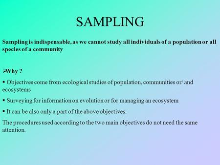 SAMPLING Sampling is indispensable, as we cannot study all individuals of a population or all species of a community  Why ?  Objectives come from ecological.