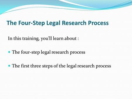 The Four-Step Legal Research Process In this training, you'll learn about : The four-step legal research process The first three steps of the legal research.