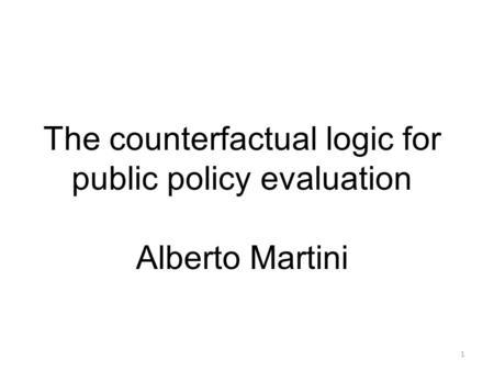 The counterfactual logic for public policy evaluation Alberto Martini hard at first, natural later 1.