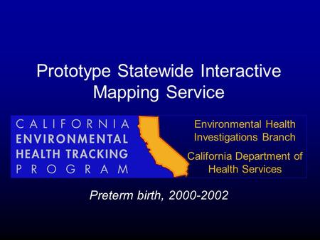 Prototype Statewide Interactive Mapping Service Preterm birth, 2000-2002 Environmental Health Investigations Branch California Department of Health Services.