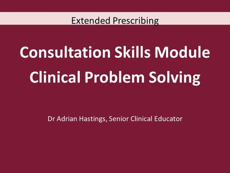 Extended Prescribing Consultation Skills Module Clinical Problem Solving Dr Adrian Hastings, Senior Clinical Educator.