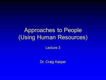Approaches to People (Using Human Resources) Lecture 3 Dr. Craig Kasper.
