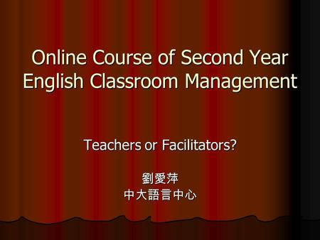 Online Course of Second Year English Classroom Management Teachers or Facilitators? 劉愛萍中大語言中心.