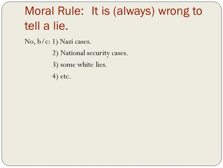 Moral Rule:It is (always) wrong to tell a lie. No, b/c: 1) Nazi cases. 2) National security cases. 3) some white lies. 4) etc.