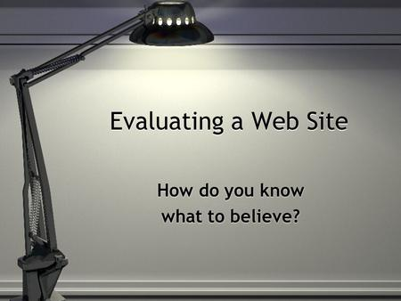 Evaluating a Web Site How do you know what to believe? How do you know what to believe?