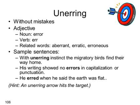 Unerring Without mistakes Adjective –Noun: error –Verb: err –Related words: aberrant, erratic, erroneous Sample sentences: –With unerring instinct the.