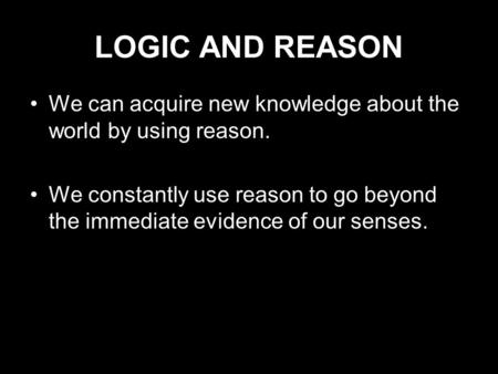 LOGIC AND REASON We can acquire new knowledge about the world by using reason. We constantly use reason to go beyond the immediate evidence of our senses.