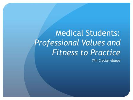 Medical Students: Professional Values and Fitness to Practice Tim Crocker-Buqué.