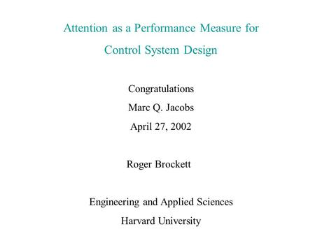Attention as a Performance Measure for Control System Design Congratulations Marc Q. Jacobs April 27, 2002 Roger Brockett Engineering and Applied Sciences.