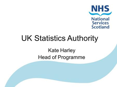 UK Statistics Authority Kate Harley Head of Programme.