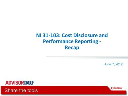 NI 31-103: Cost Disclosure and Performance Reporting - Recap June 7, 2012 Share the tools.