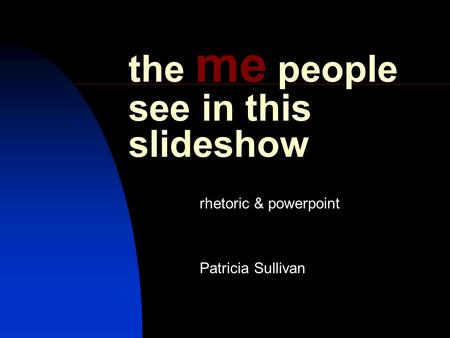 The me people see in this slideshow rhetoric & powerpoint Patricia Sullivan.