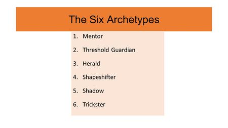 The Six Archetypes 1.Mentor 2.Threshold Guardian 3.Herald 4.Shapeshifter 5.Shadow 6.Trickster.