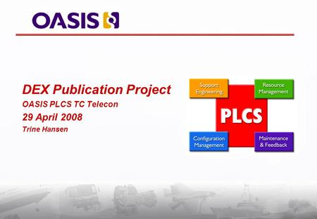 DEX Publication Project OASIS PLCS TC Telecon 29 April 2008 Trine Hansen.