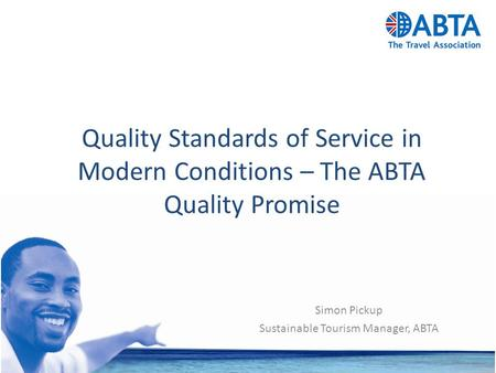 Quality Standards of Service in Modern Conditions – The ABTA Quality Promise Simon Pickup Sustainable Tourism Manager, ABTA.