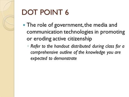 DOT POINT 6 The role of government, the media and communication technologies in promoting or eroding active citizenship ◦ Refer to the handout distributed.
