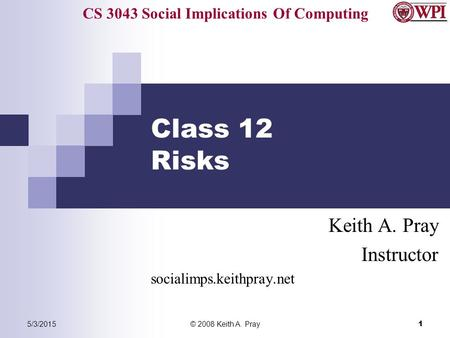 CS 3043 Social Implications Of Computing 5/3/2015© 2008 Keith A. Pray 1 Class 12 Risks Keith A. Pray Instructor socialimps.keithpray.net.