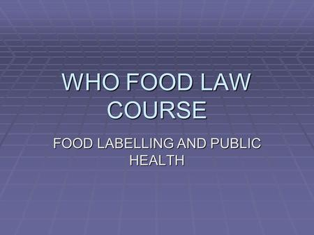 WHO FOOD LAW COURSE FOOD LABELLING AND PUBLIC HEALTH.
