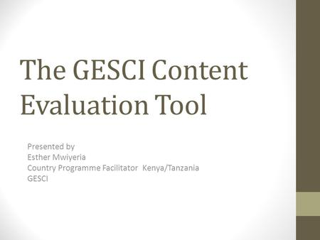 The GESCI Content Evaluation Tool Presented by Esther Mwiyeria Country Programme Facilitator Kenya/Tanzania GESCI.