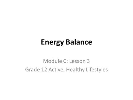 Energy Balance Module C: Lesson 3 Grade 12 Active, Healthy Lifestyles.