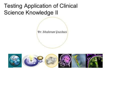 Dr. Shahram Yazdani Testing Application of Clinical Science Knowledge II.