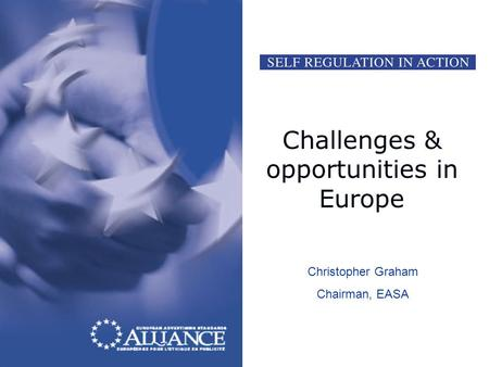 Challenges & opportunities in Europe Christopher Graham Chairman, EASA.