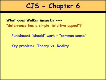 "CJS - Chapter 6 What does Walker mean by --- deterrence has a simple, intuitive appeal? Punishment ""should"" work – ""common sense"" Key problem: Theory."