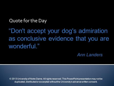 Quote for the Day © 2013 University of Notre Dame. All rights reserved. This PowerPoint presentation may not be duplicated, distributed or excerpted without.